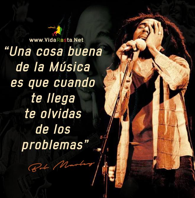 Bob Marley Frase - Una cosa buena de la musica es que cuando te llega te olvidas de los problemas