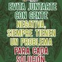 Evita juntarte con gente negativa siempre tienen un problema para cada solucion