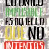 lo unico imposible es aquello que no intentas
